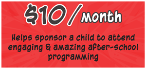 10 dollars a month Helps sponsor a child to attend engaging and amazing after-school programming