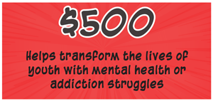 500 dollars Helps transform the lives of youth with mental health or addiction struggles