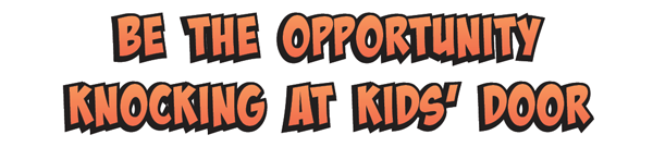 Be the opportunity knocking at kid's door